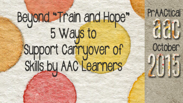 "Beyond ""Train and Hope"" 5 Ways to Support Carryover of Skills by AAC Learners"