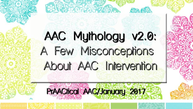 AAC Mythology v2.0: A Few Misconceptions About AAC Intervention