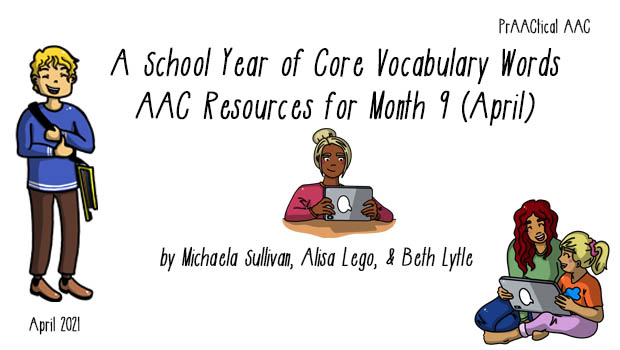 School Year of Core Vocabulary Words: AAC Resources for Month 9 (April) by Michaela Sullivan, Alisa Lego, & Beth Lytle